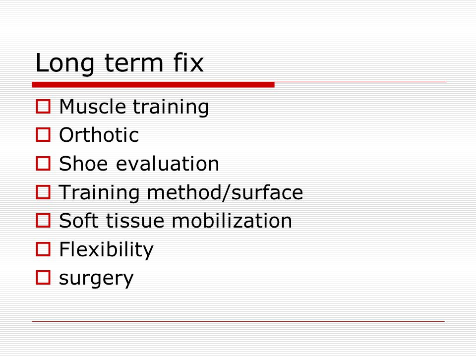 Long term fix  Muscle training  Orthotic  Shoe evaluation  Training method/surface  Soft tissue mobilization  Flexibility  surgery