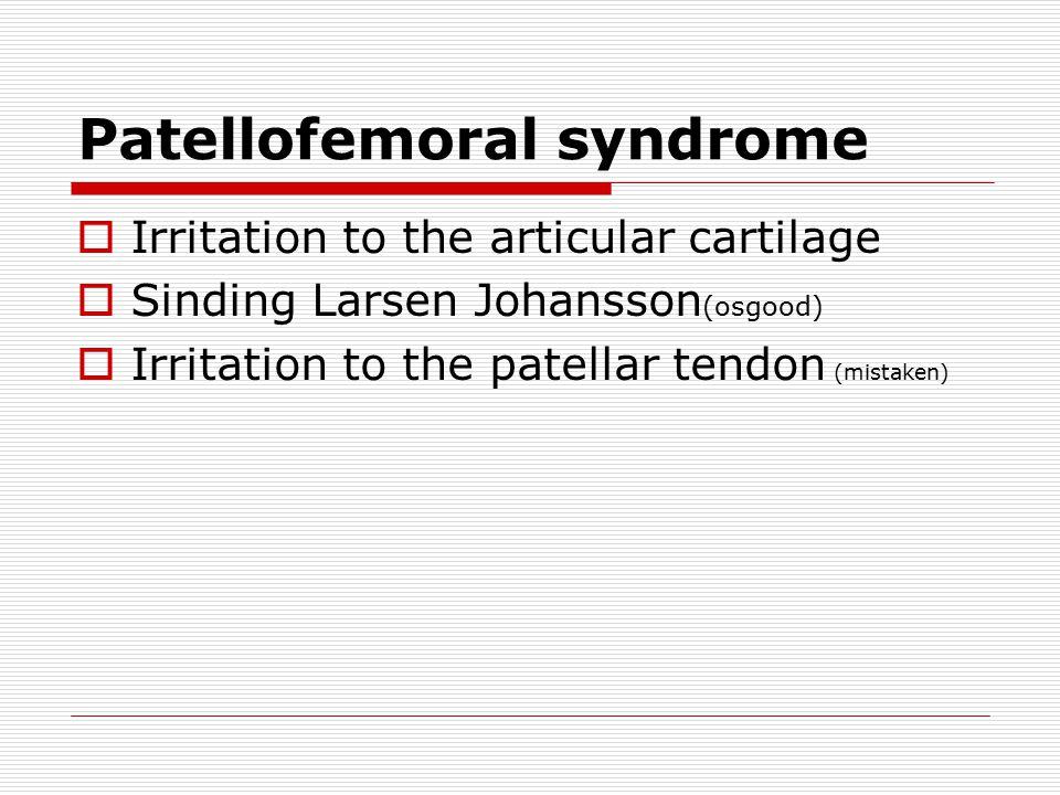 Patellofemoral syndrome  Irritation to the articular cartilage  Sinding Larsen Johansson (osgood)  Irritation to the patellar tendon (mistaken)