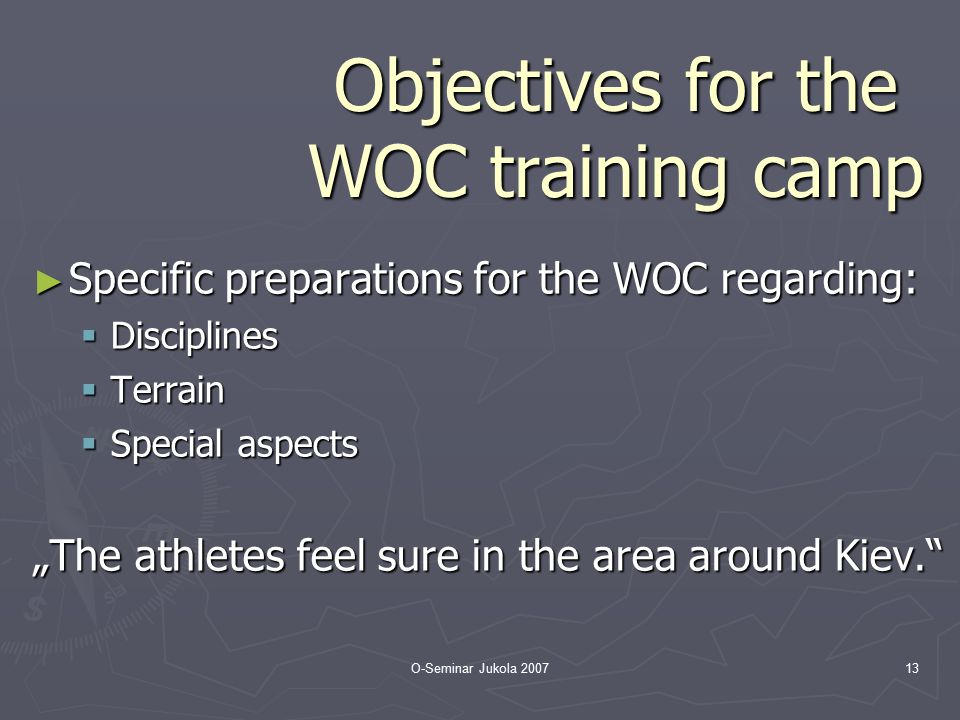 O-Seminar Jukola 200713 Objectives for the WOC training camp ► Specific preparations for the WOC regarding:  Disciplines  Terrain  Special aspects