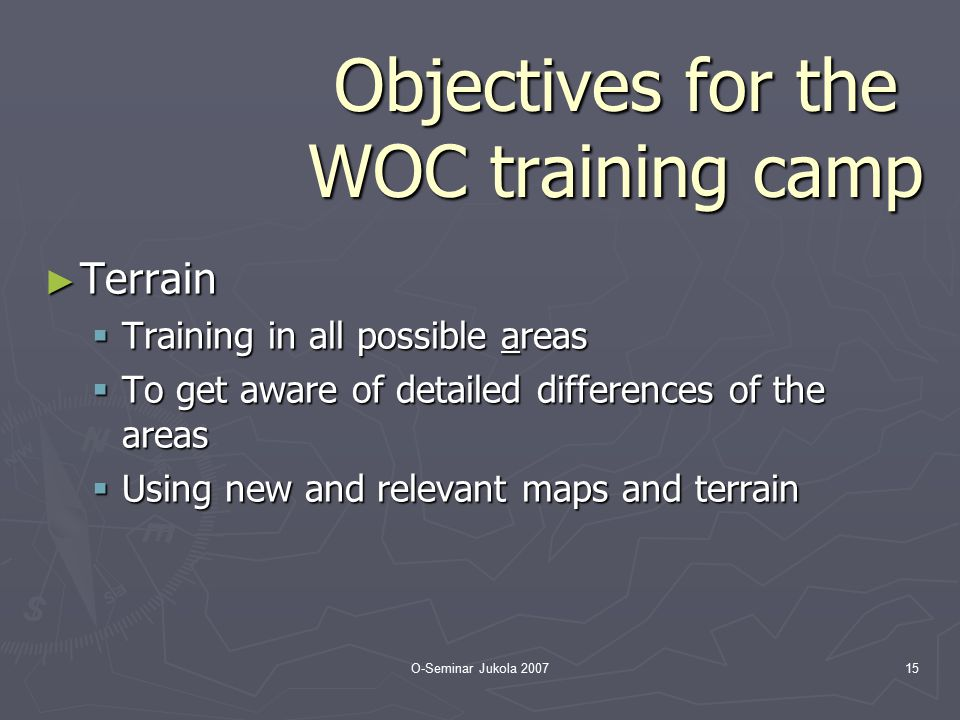 O-Seminar Jukola 200715 Objectives for the WOC training camp ► Terrain  Training in all possible areas  To get aware of detailed differences of the