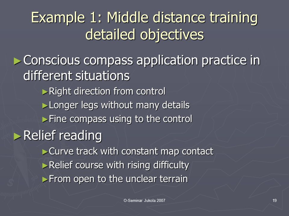 O-Seminar Jukola 200719 Example 1: Middle distance training detailed objectives ► Conscious compass application practice in different situations ► Rig