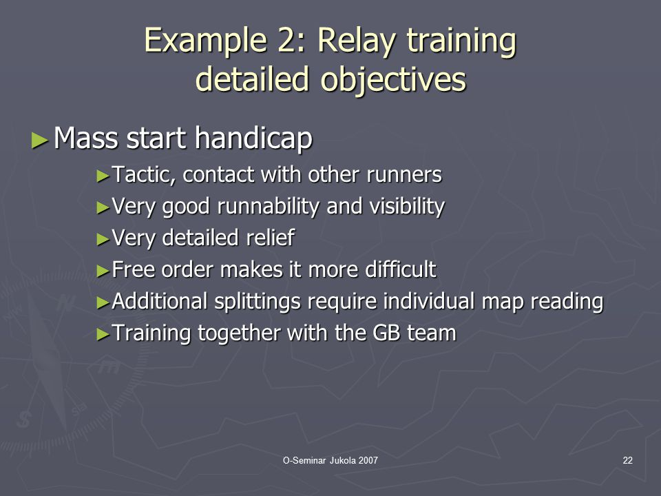 O-Seminar Jukola 200722 Example 2: Relay training detailed objectives ► Mass start handicap ► Tactic, contact with other runners ► Very good runnabili