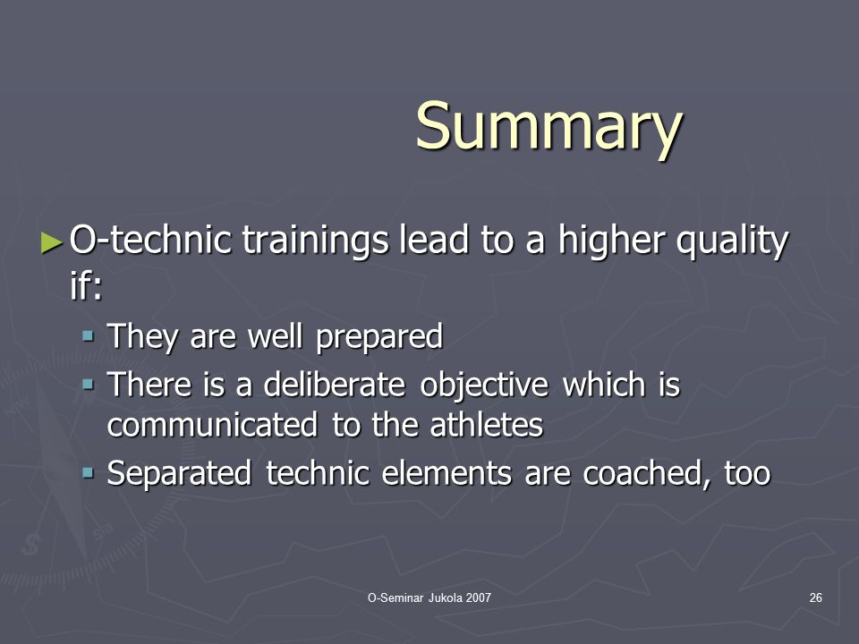 O-Seminar Jukola 200726 Summary ► O-technic trainings lead to a higher quality if:  They are well prepared  There is a deliberate objective which is