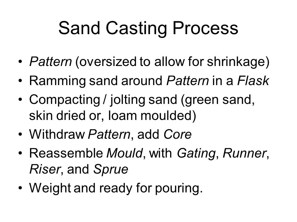 Sand Casting Process Pattern (oversized to allow for shrinkage) Ramming sand around Pattern in a Flask Compacting / jolting sand (green sand, skin dri