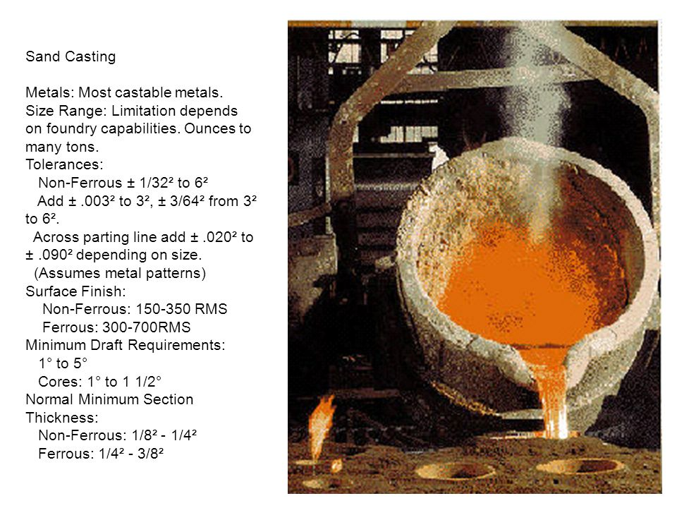 Sand Casting Metals: Most castable metals. Size Range: Limitation depends on foundry capabilities. Ounces to many tons. Tolerances: Non-Ferrous ± 1/32