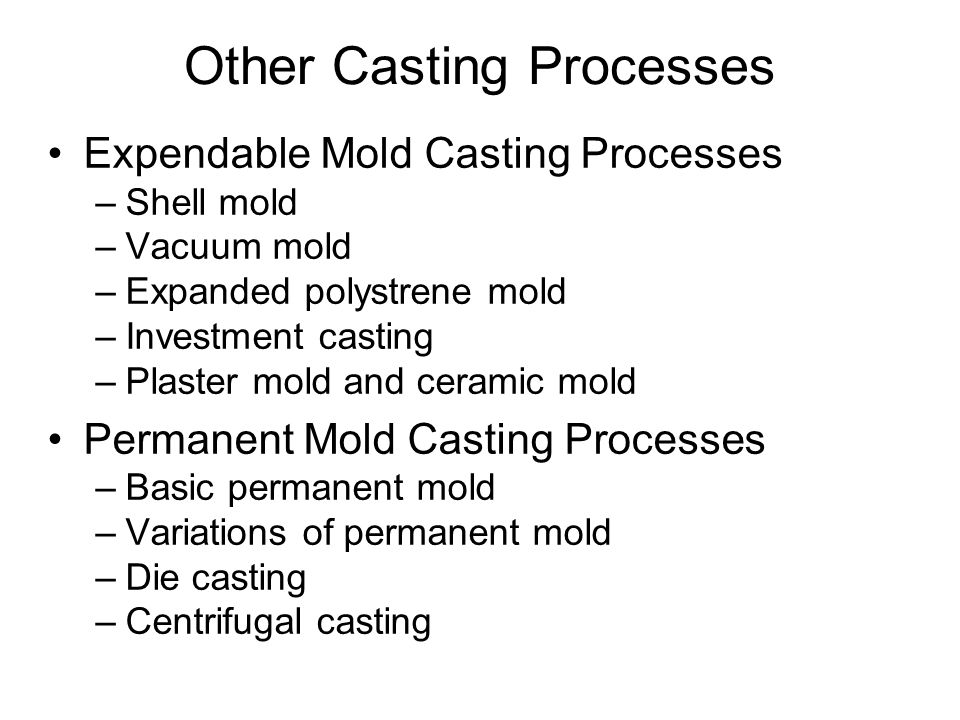 Expendable Mold Casting Processes –Shell mold –Vacuum mold –Expanded polystrene mold –Investment casting –Plaster mold and ceramic mold Permanent Mold