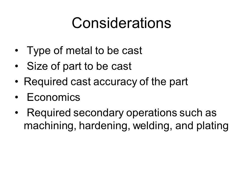 Considerations Type of metal to be cast Size of part to be cast Required cast accuracy of the part Economics Required secondary operations such as mac