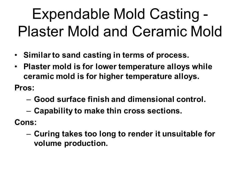 Expendable Mold Casting - Plaster Mold and Ceramic Mold Similar to sand casting in terms of process. Plaster mold is for lower temperature alloys whil