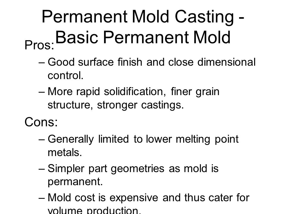 Permanent Mold Casting - Basic Permanent Mold Pros: –Good surface finish and close dimensional control. –More rapid solidification, finer grain struct