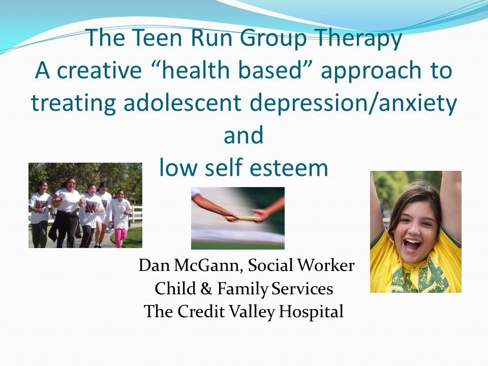 The Teen Run Group Therapy A creative health based approach to treating adolescent depression/anxiety and low self esteem Dan McGann, Social Worker Child & Family Services The Credit Valley Hospital