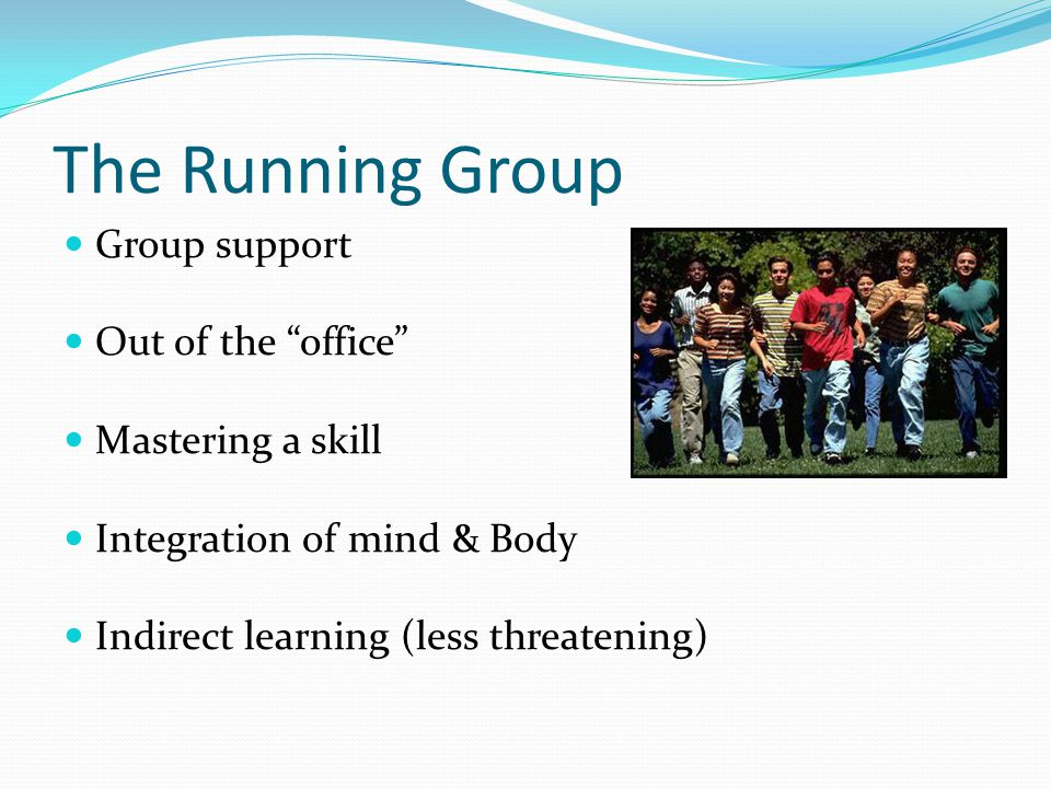 The Running Group Group support Out of the office Mastering a skill Integration of mind & Body Indirect learning (less threatening)
