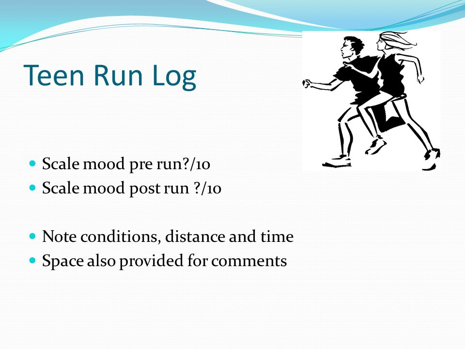 Teen Run Log Scale mood pre run /10 Scale mood post run /10 Note conditions, distance and time Space also provided for comments