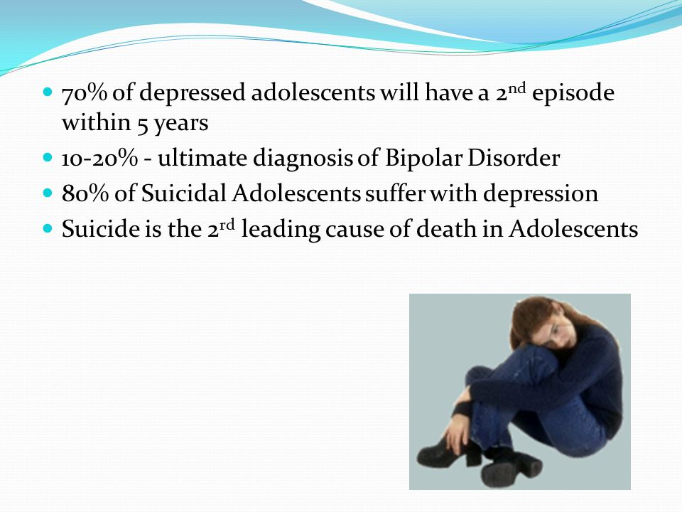 70% of depressed adolescents will have a 2 nd episode within 5 years 10-20% - ultimate diagnosis of Bipolar Disorder 80% of Suicidal Adolescents suffer with depression Suicide is the 2 rd leading cause of death in Adolescents