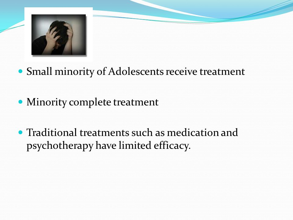 Small minority of Adolescents receive treatment Minority complete treatment Traditional treatments such as medication and psychotherapy have limited efficacy.