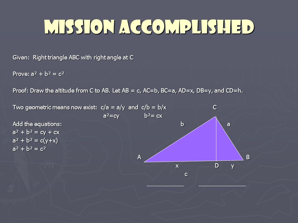 Mission Accomplished Given: Right triangle ABC with right angle at C Prove: a² + b² = c² Proof: Draw the altitude from C to AB.