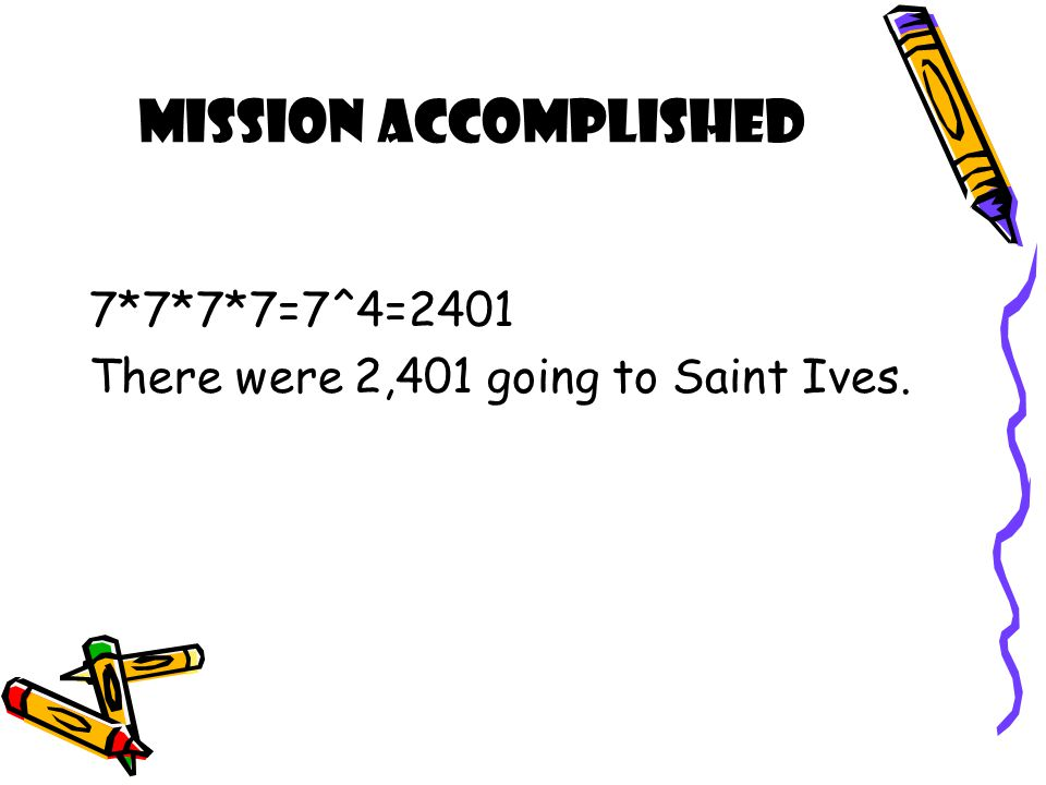 Mission Accomplished 7*7*7*7=7^4=2401 There were 2,401 going to Saint Ives.