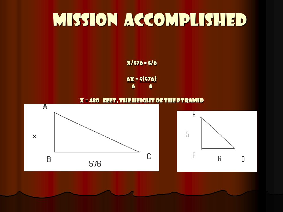 Mission Accomplished x/576 = 5/6 6x = 5(576) 6 6 x = 480 feet, the height of the pyramid Mission Accomplished x/576 = 5/6 6x = 5(576) 6 6 x = 480 feet, the height of the pyramid