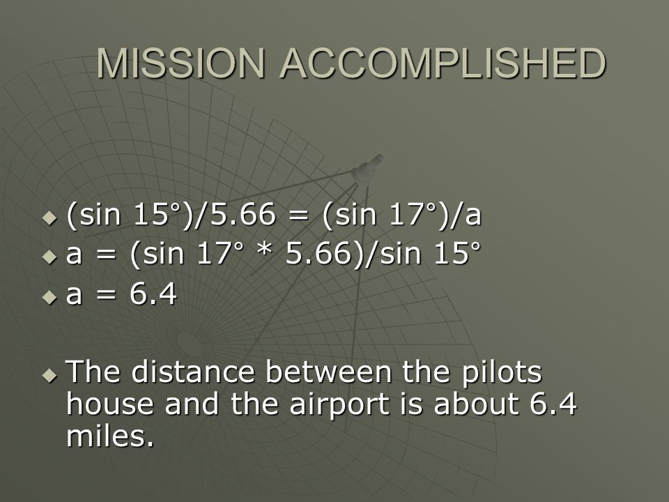 MISSION ACCOMPLISHED MISSION ACCOMPLISHED  (sin 15°)/5.66 = (sin 17°)/a  a = (sin 17° * 5.66)/sin 15°  a = 6.4  The distance between the pilots house and the airport is about 6.4 miles.