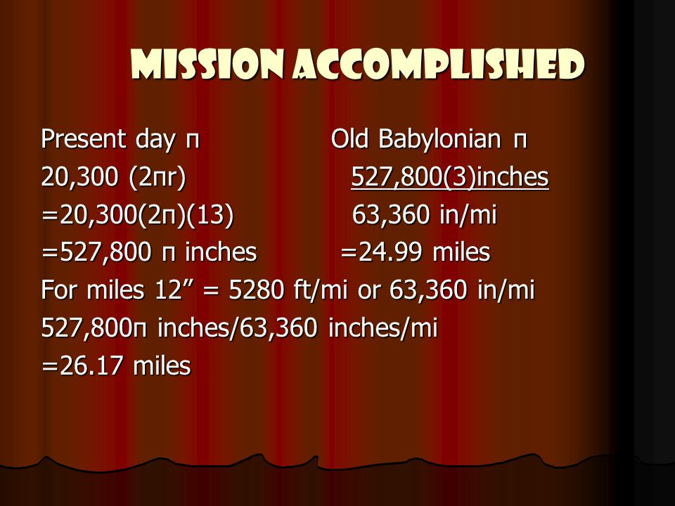 MISSION ACCOMPLISHED MISSION ACCOMPLISHED Present day π Old Babylonian π 20,300 (2πr) 527,800(3)inches =20,300(2π)(13) 63,360 in/mi =527,800 π inches =24.99 miles For miles 12 = 5280 ft/mi or 63,360 in/mi 527,800π inches/63,360 inches/mi =26.17 miles