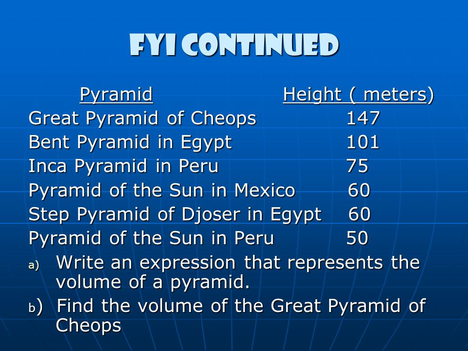 FYI continued Pyramid Height ( meters) Pyramid Height ( meters) Great Pyramid of Cheops 147 Bent Pyramid in Egypt 101 Inca Pyramid in Peru 75 Pyramid of the Sun in Mexico 60 Step Pyramid of Djoser in Egypt 60 Pyramid of the Sun in Peru 50 a) Write an expression that represents the volume of a pyramid.