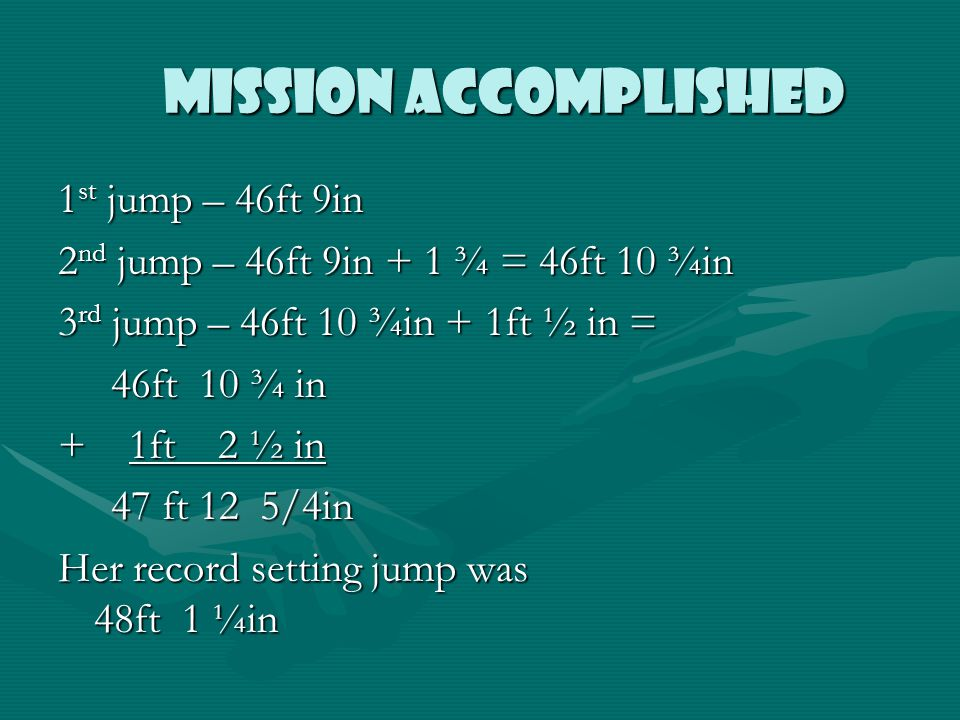 MISSION ACCOMPLISHED MISSION ACCOMPLISHED 1 st jump – 46ft 9in 2 nd jump – 46ft 9in + 1 ¾ = 46ft 10 ¾in 3 rd jump – 46ft 10 ¾in + 1ft ½ in = 46ft 10 ¾ in 46ft 10 ¾ in + 1ft 2 ½ in 47 ft 12 5/4in 47 ft 12 5/4in Her record setting jump was 48ft 1 ¼in