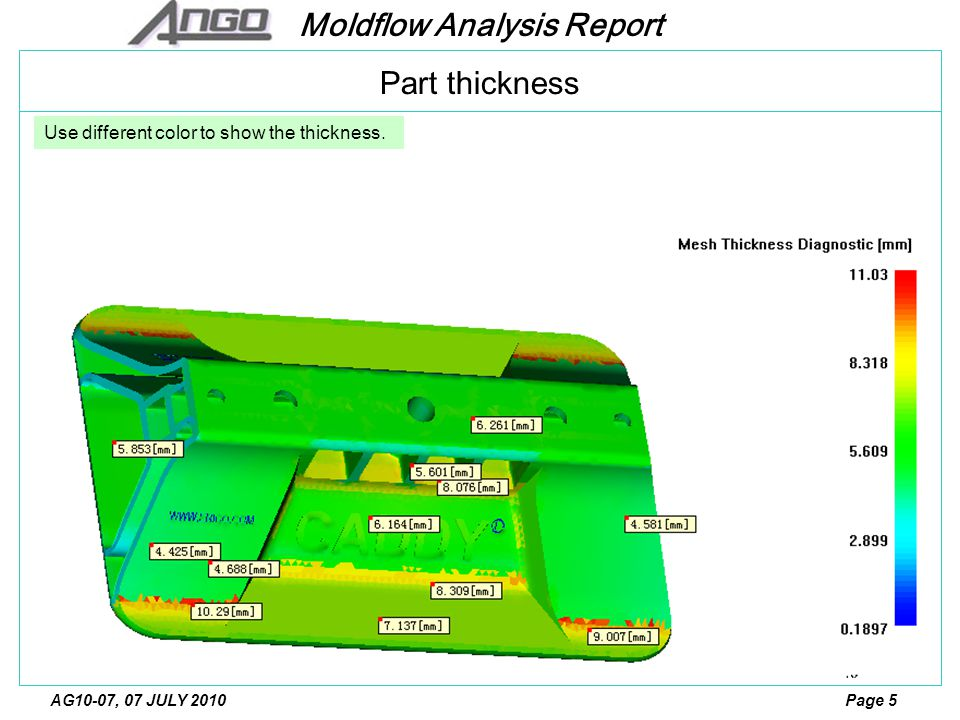 Moldflow Analysis Report Page 5AG10-07, 07 JULY 2010 Part thickness Use different color to show the thickness.