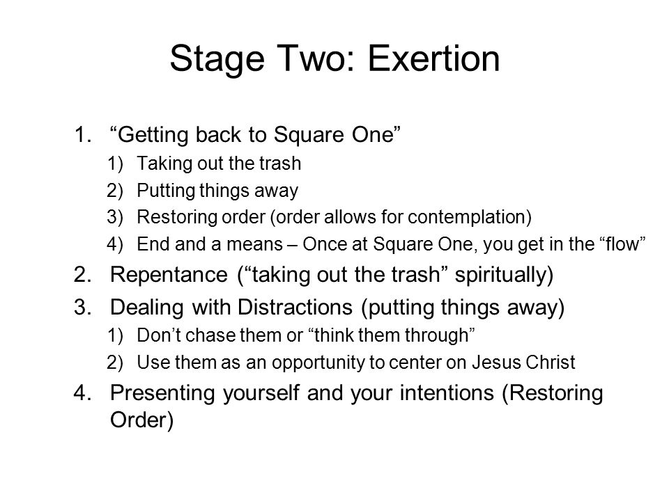 Stage Two: Exertion 1. Getting back to Square One 1)Taking out the trash 2)Putting things away 3)Restoring order (order allows for contemplation) 4)End and a means – Once at Square One, you get in the flow 2.Repentance ( taking out the trash spiritually) 3.Dealing with Distractions (putting things away) 1)Don't chase them or think them through 2)Use them as an opportunity to center on Jesus Christ 4.Presenting yourself and your intentions (Restoring Order)