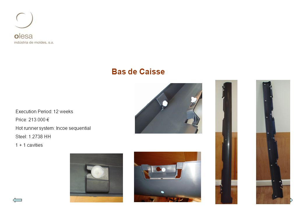 Bas de Caisse Execution Period: 12 weeks Price: 213.000 € Hot runner system: Incoe sequential Steel: 1.2738 HH 1 + 1 cavities