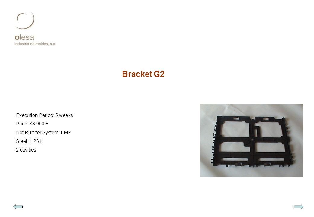 Bracket G2 Execution Period: 5 weeks Price: 88.000 € Hot Runner System: EMP Steel: 1.2311 2 cavities