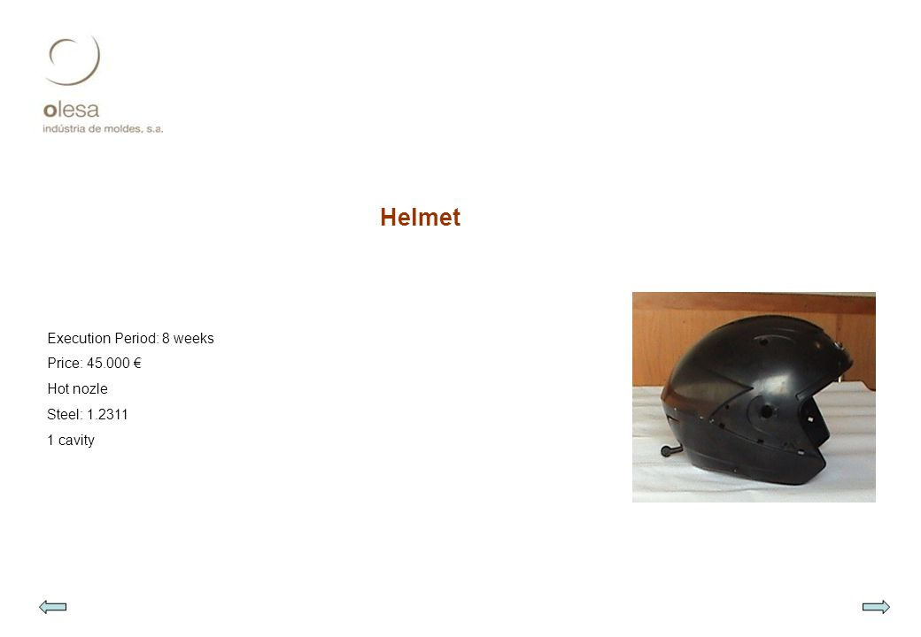 Helmet Execution Period: 8 weeks Price: 45.000 € Hot nozle Steel: 1.2311 1 cavity
