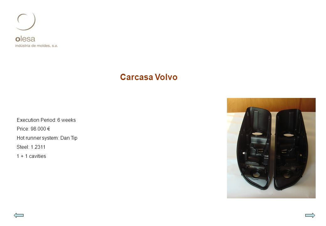 Carcasa Volvo Execution Period: 6 weeks Price: 98.000 € Hot runner system: Dan Tip Steel: 1.2311 1 + 1 cavities