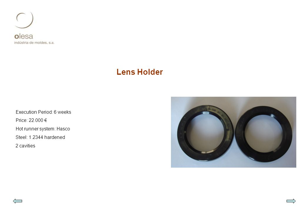 Lens Holder Execution Period: 6 weeks Price: 22.000 € Hot runner system: Hasco Steel: 1.2344 hardened 2 cavities
