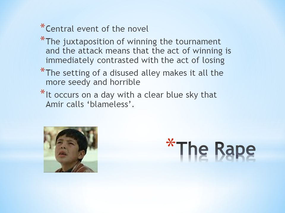 * Central event of the novel * The juxtaposition of winning the tournament and the attack means that the act of winning is immediately contrasted with the act of losing * The setting of a disused alley makes it all the more seedy and horrible * It occurs on a day with a clear blue sky that Amir calls 'blameless'.