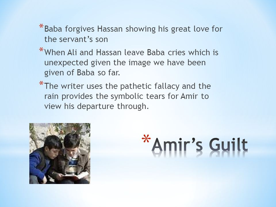 * Baba forgives Hassan showing his great love for the servant's son * When Ali and Hassan leave Baba cries which is unexpected given the image we have been given of Baba so far.