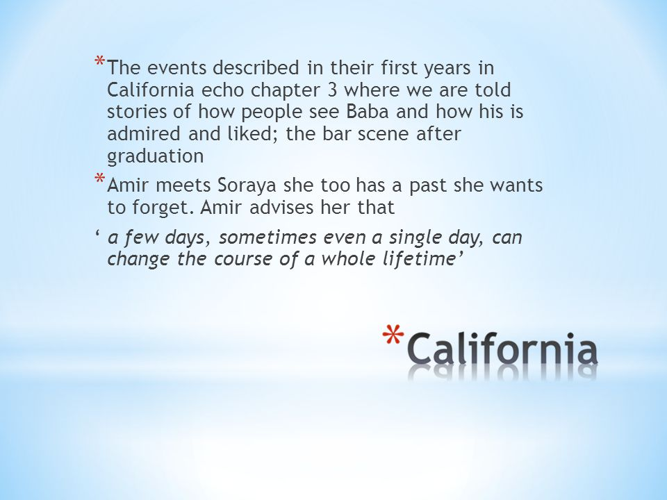 * The events described in their first years in California echo chapter 3 where we are told stories of how people see Baba and how his is admired and liked; the bar scene after graduation * Amir meets Soraya she too has a past she wants to forget.
