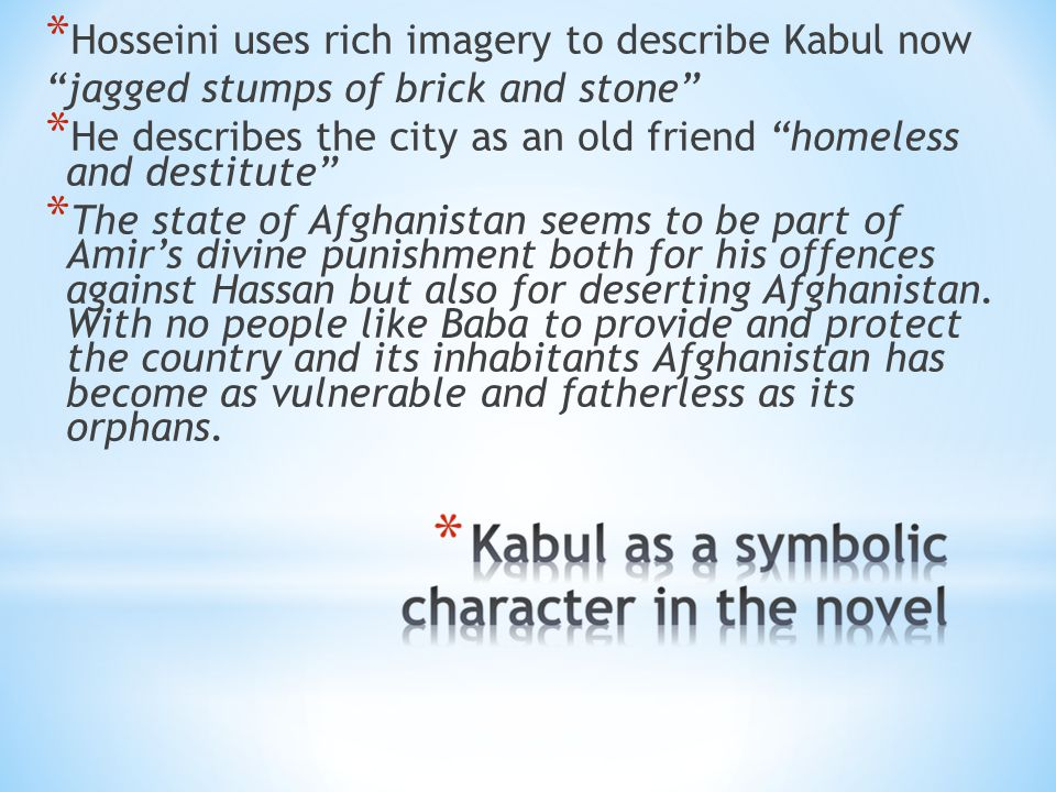 * Hosseini uses rich imagery to describe Kabul now jagged stumps of brick and stone * He describes the city as an old friend homeless and destitute * The state of Afghanistan seems to be part of Amir's divine punishment both for his offences against Hassan but also for deserting Afghanistan.