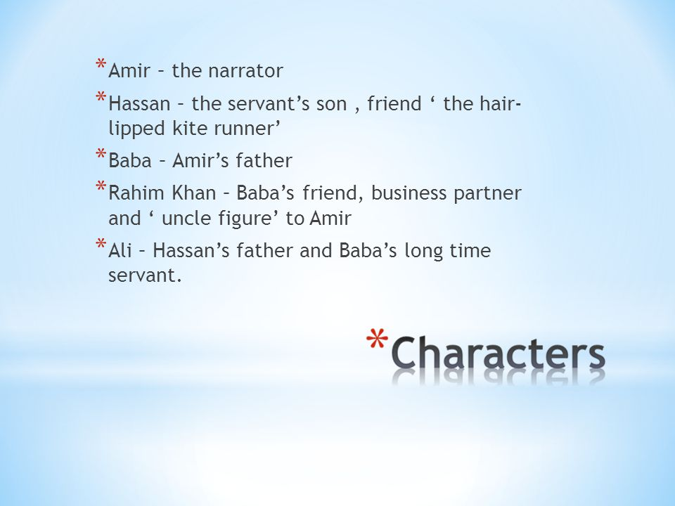 * Amir – the narrator * Hassan – the servant's son, friend ' the hair- lipped kite runner' * Baba – Amir's father * Rahim Khan – Baba's friend, business partner and ' uncle figure' to Amir * Ali – Hassan's father and Baba's long time servant.