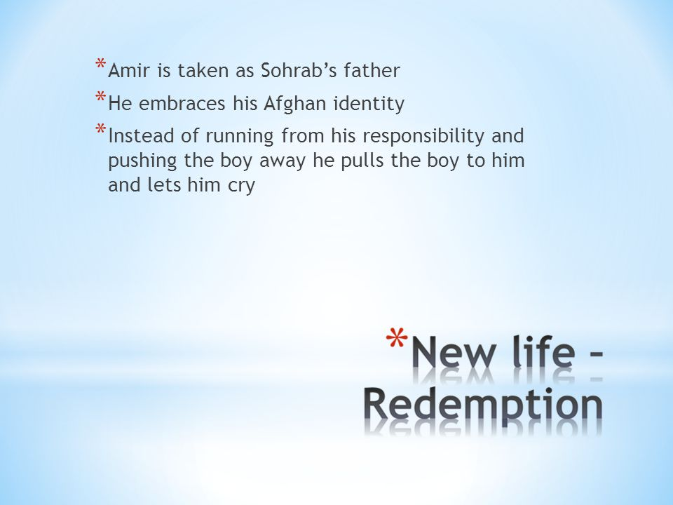 * Amir is taken as Sohrab's father * He embraces his Afghan identity * Instead of running from his responsibility and pushing the boy away he pulls the boy to him and lets him cry