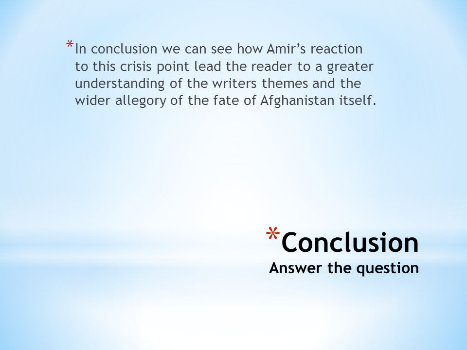 * Conclusion Answer the question * In conclusion we can see how Amir's reaction to this crisis point lead the reader to a greater understanding of the writers themes and the wider allegory of the fate of Afghanistan itself.