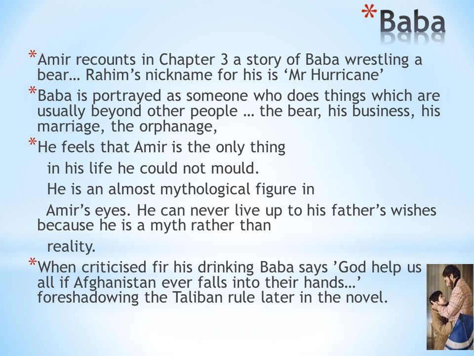* Amir recounts in Chapter 3 a story of Baba wrestling a bear… Rahim's nickname for his is 'Mr Hurricane' * Baba is portrayed as someone who does things which are usually beyond other people … the bear, his business, his marriage, the orphanage, * He feels that Amir is the only thing in his life he could not mould.
