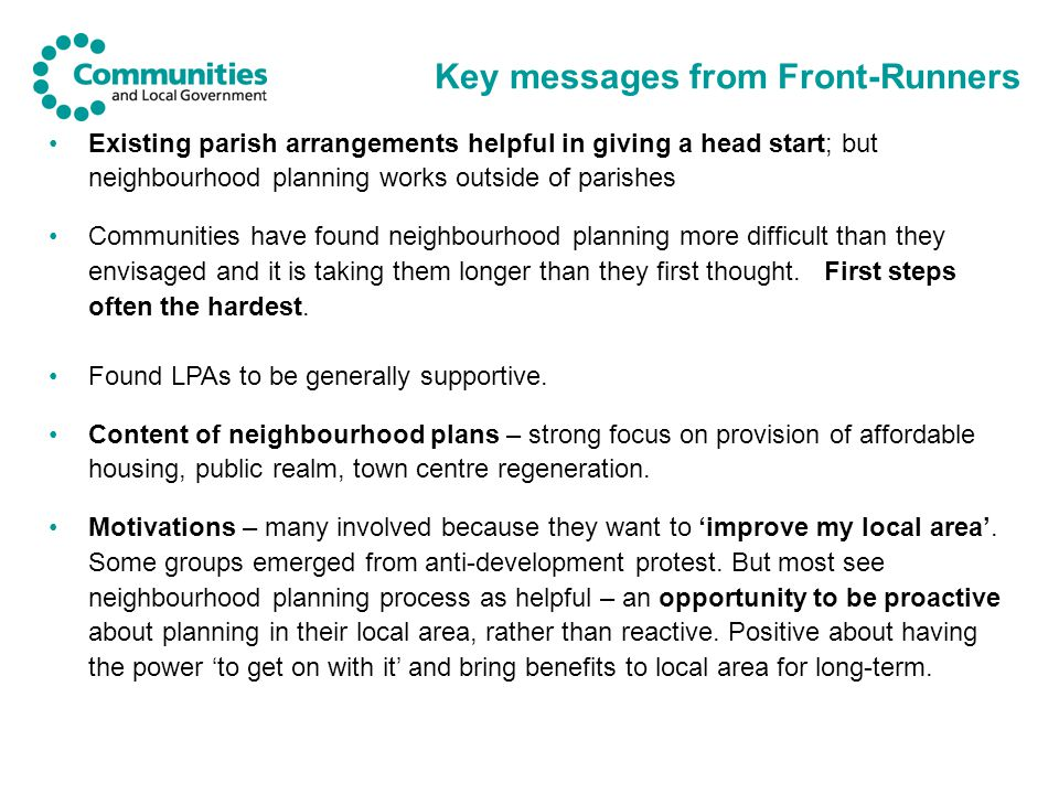 Key messages from Front-Runners Existing parish arrangements helpful in giving a head start; but neighbourhood planning works outside of parishes Communities have found neighbourhood planning more difficult than they envisaged and it is taking them longer than they first thought.