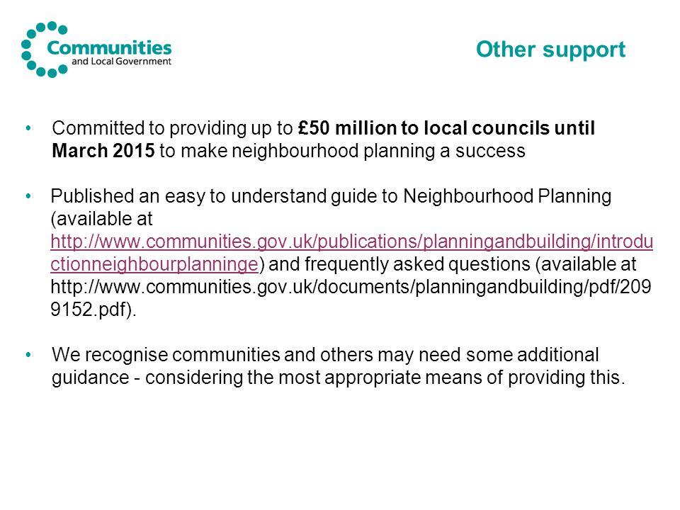 Other support Committed to providing up to £50 million to local councils until March 2015 to make neighbourhood planning a success Published an easy to understand guide to Neighbourhood Planning (available at http://www.communities.gov.uk/publications/planningandbuilding/introdu ctionneighbourplanninge) and frequently asked questions (available at http://www.communities.gov.uk/documents/planningandbuilding/pdf/209 9152.pdf).