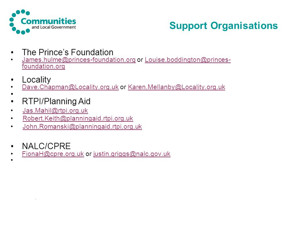 Support Organisations The Prince's Foundation James.hulme@princes-foundation.org or Louise.boddington@princes- foundation.orgJames.hulme@princes-foundation.orgLouise.boddington@princes- foundation.org Locality Dave.Chapman@Locality.org.uk or Karen.Mellanby@Locality.org.ukDave.Chapman@Locality.org.ukKaren.Mellanby@Locality.org.uk RTPI/Planning Aid Jas.Mahil@rtpi.org.uk Robert.Keith@planningaid.rtpi.org.uk John.Romanski@planningaid.rtpi.org.uk NALC/CPRE FionaH@cpre.org.uk or justin.griggs@nalc.gov.ukFionaH@cpre.org.ukjustin.griggs@nalc.gov.uk.