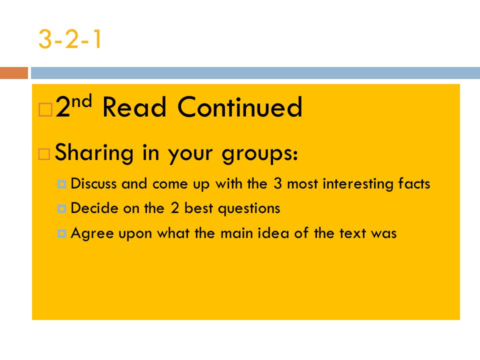 3-2-1  2 nd Read Continued  Sharing in your groups:  Discuss and come up with the 3 most interesting facts  Decide on the 2 best questions  Agree upon what the main idea of the text was