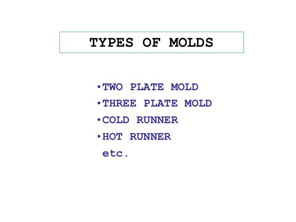 TYPES OF MOLDS TWO PLATE MOLD THREE PLATE MOLD COLD RUNNER HOT RUNNER etc.