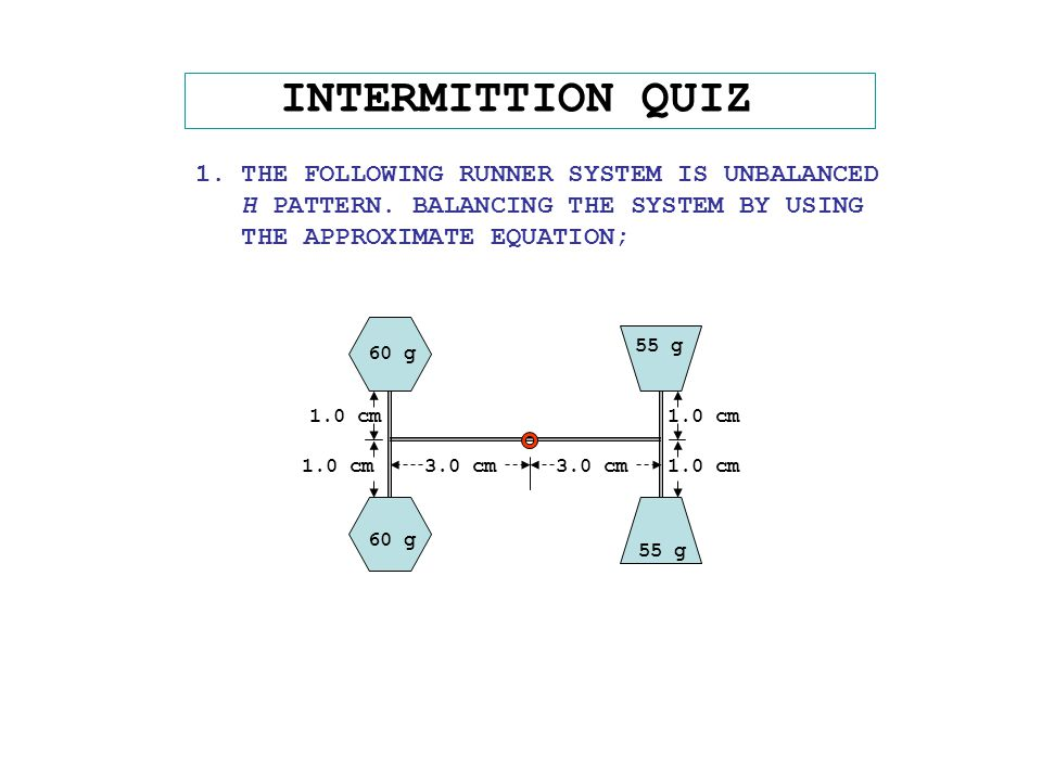 INTERMITTION QUIZ 1. THE FOLLOWING RUNNER SYSTEM IS UNBALANCED H PATTERN. BALANCING THE SYSTEM BY USING THE APPROXIMATE EQUATION; 55 g 60 g 3.0 cm 1.0