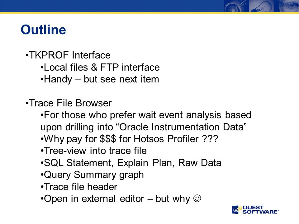 Outline TKPROF Interface Local files & FTP interface Handy – but see next item Trace File Browser For those who prefer wait event analysis based upon drilling into Oracle Instrumentation Data Why pay for $$$ for Hotsos Profiler .