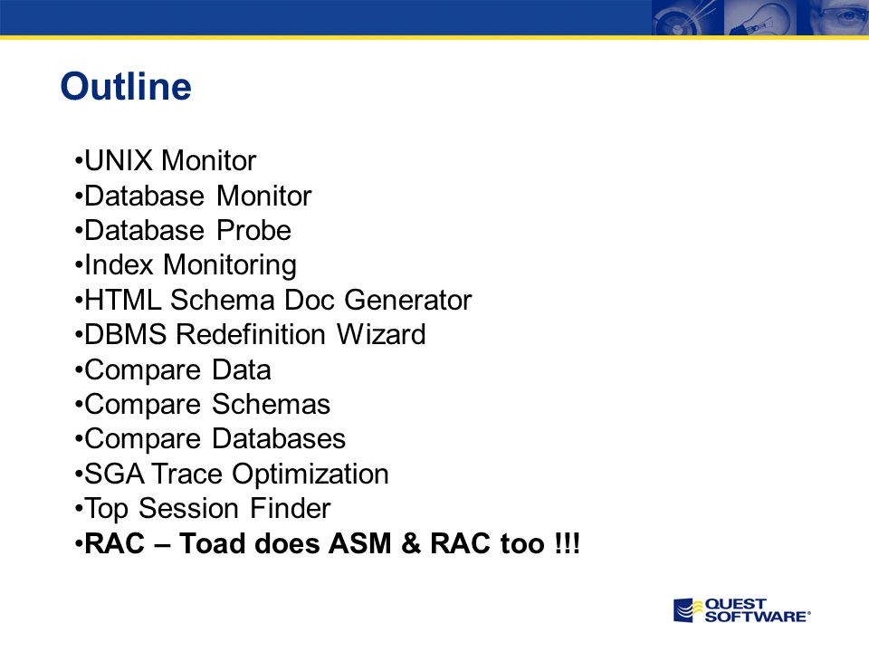 Outline UNIX Monitor Database Monitor Database Probe Index Monitoring HTML Schema Doc Generator DBMS Redefinition Wizard Compare Data Compare Schemas Compare Databases SGA Trace Optimization Top Session Finder RAC – Toad does ASM & RAC too !!!