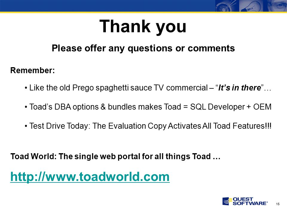 15 Thank you Please offer any questions or comments Remember: Like the old Prego spaghetti sauce TV commercial – It's in there … Toad's DBA options & bundles makes Toad = SQL Developer + OEM Test Drive Today: The Evaluation Copy Activates All Toad Features!!.
