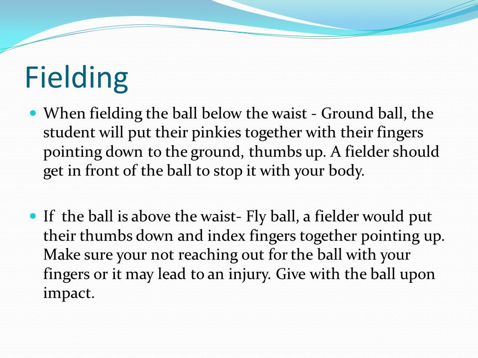 Fielding When fielding the ball below the waist - Ground ball, the student will put their pinkies together with their fingers pointing down to the ground, thumbs up.
